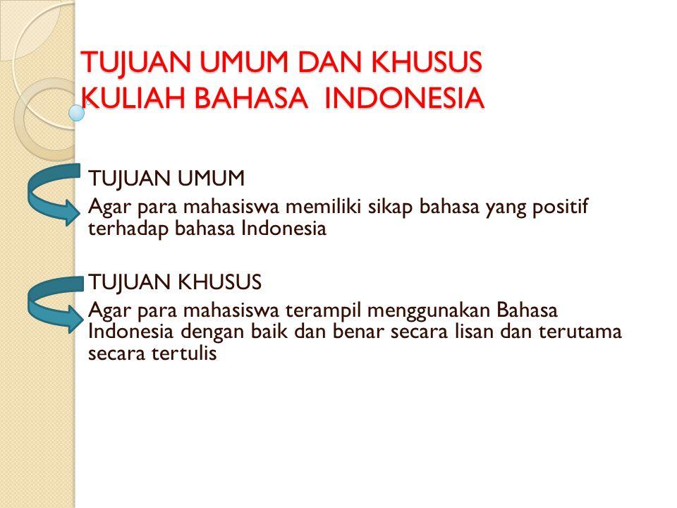 TUJUAN UMUM DAN KHUSUS KULIAH BAHASA INDONESIA TUJUAN UMUM Agar para mahasiswa memiliki sikap bahasa yang positif terhadap bahasa Indonesia TUJUAN KHUSUS Agar para mahasiswa terampil menggunakan Bahasa Indonesia dengan baik dan benar secara lisan dan terutama secara tertulis