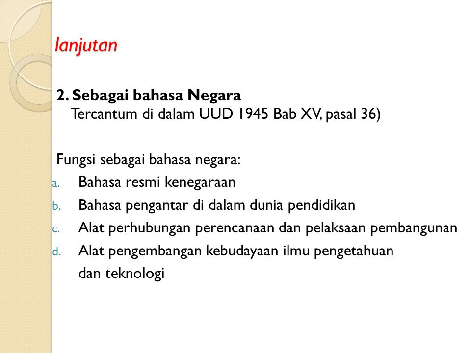 Kedudukan dan Fungsi Bahasa Indonesia 1. Bahasa Nasional Tercantum pada ikrar ketiga Sumpah Pemuda 1928 Fungsi sebagai bahasa nasional: a. Lambang keb