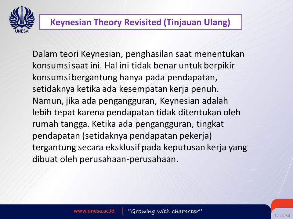 12 of 34 Keynesian Theory Revisited (Tinjauan Ulang) Dalam teori Keynesian, penghasilan saat menentukan konsumsi saat ini. Hal ini tidak benar untuk b