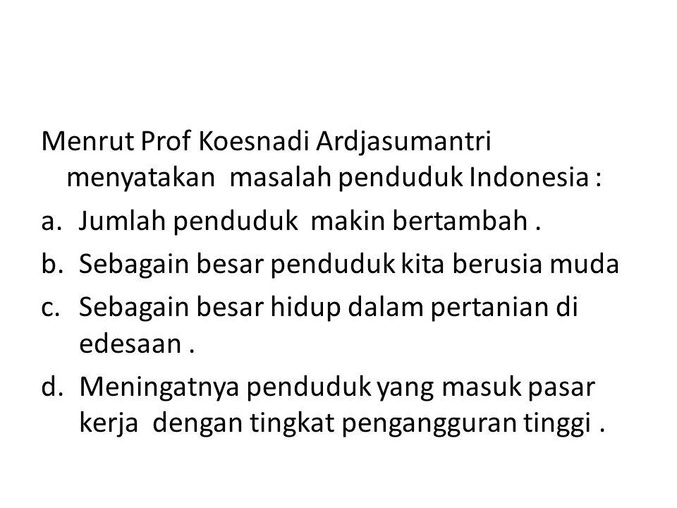 Menrut Prof Koesnadi Ardjasumantri menyatakan masalah penduduk Indonesia : a.Jumlah penduduk makin bertambah. b.Sebagain besar penduduk kita berusia m