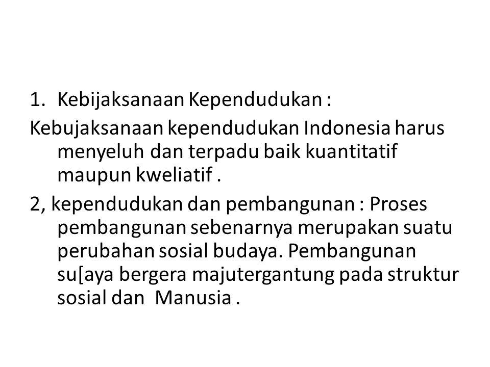 1.Kebijaksanaan Kependudukan : Kebujaksanaan kependudukan Indonesia harus menyeluh dan terpadu baik kuantitatif maupun kweliatif. 2, kependudukan dan