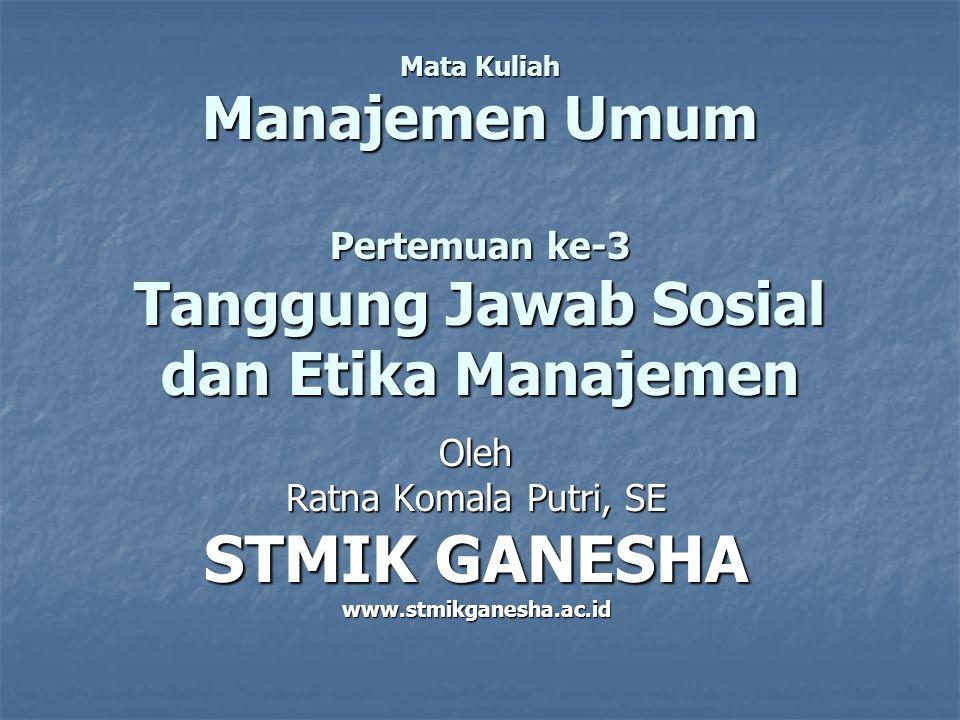 Mata Kuliah Manajemen Umum Pertemuan ke-3 Tanggung Jawab Sosial dan Etika Manajemen Oleh Ratna Komala Putri, SE STMIK GANESHA www.stmikganesha.ac.id