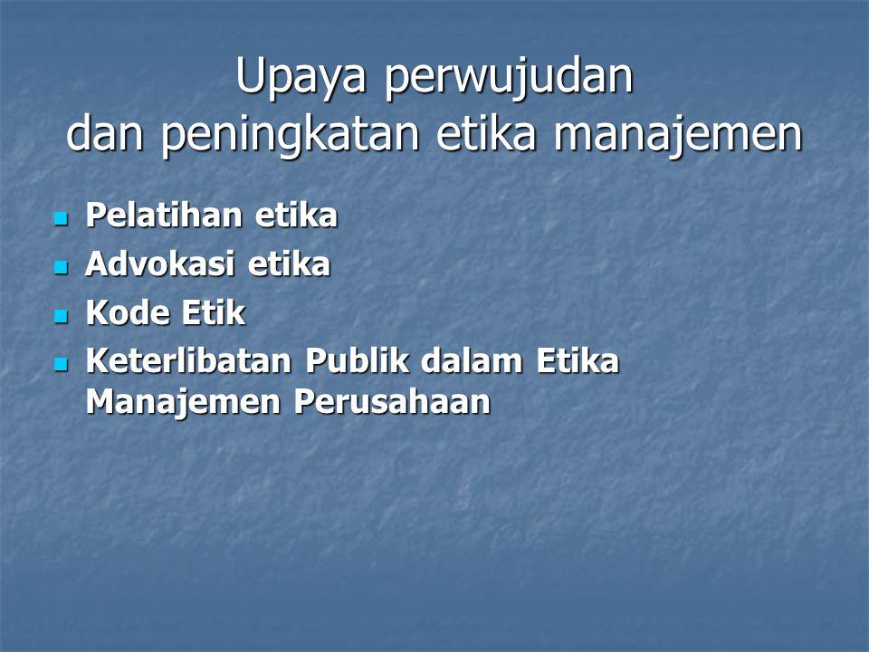 Upaya perwujudan dan peningkatan etika manajemen Pelatihan etika Pelatihan etika Advokasi etika Advokasi etika Kode Etik Kode Etik Keterlibatan Publik dalam Etika Manajemen Perusahaan Keterlibatan Publik dalam Etika Manajemen Perusahaan