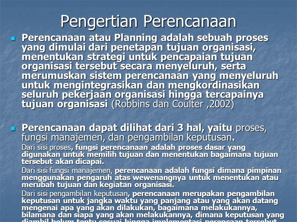 Pengertian Perencanaan Perencanaan atau Planning adalah sebuah proses yang dimulai dari penetapan tujuan organisasi, menentukan strategi untuk pencapaian tujuan organisasi tersebut secara menyeluruh, serta merumuskan sistem perencanaan yang menyeluruh untuk mengintegrasikan dan mengkordinasikan seluruh pekerjaan organisasi hingga tercapainya tujuan organisasi (Robbins dan Coulter,2002) Perencanaan atau Planning adalah sebuah proses yang dimulai dari penetapan tujuan organisasi, menentukan strategi untuk pencapaian tujuan organisasi tersebut secara menyeluruh, serta merumuskan sistem perencanaan yang menyeluruh untuk mengintegrasikan dan mengkordinasikan seluruh pekerjaan organisasi hingga tercapainya tujuan organisasi (Robbins dan Coulter,2002) Perencanaan dapat dilihat dari 3 hal, yaitu proses, fungsi manajemen, dan pengambilan keputusan.