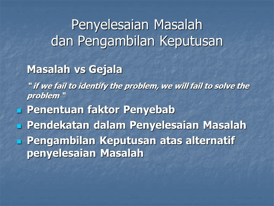 Penyelesaian Masalah dan Pengambilan Keputusan Masalah vs Gejala if we fail to identify the problem, we will fail to solve the problem if we fail to identify the problem, we will fail to solve the problem Penentuan faktor Penyebab Penentuan faktor Penyebab Pendekatan dalam Penyelesaian Masalah Pendekatan dalam Penyelesaian Masalah Pengambilan Keputusan atas alternatif penyelesaian Masalah Pengambilan Keputusan atas alternatif penyelesaian Masalah