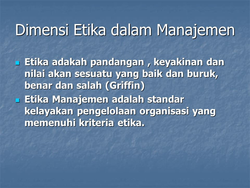 Dimensi Etika dalam Manajemen Etika adakah pandangan, keyakinan dan nilai akan sesuatu yang baik dan buruk, benar dan salah (Griffin) Etika adakah pandangan, keyakinan dan nilai akan sesuatu yang baik dan buruk, benar dan salah (Griffin) Etika Manajemen adalah standar kelayakan pengelolaan organisasi yang memenuhi kriteria etika.