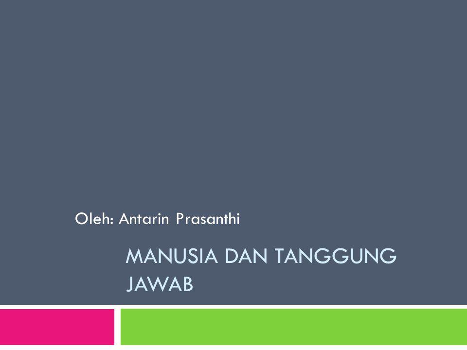MANUSIA DAN TANGGUNG JAWAB Oleh: Antarin Prasanthi