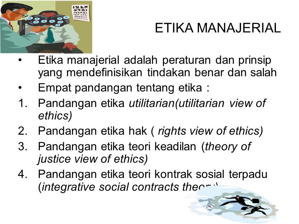 ETIKA MANAJERIAL Etika manajerial adalah peraturan dan prinsip yang mendefinisikan tindakan benar dan salah Empat pandangan tentang etika : 1.Pandangan etika utilitarian(utilitarian view of ethics) 2.Pandangan etika hak ( rights view of ethics) 3.Pandangan etika teori keadilan (theory of justice view of ethics) 4.Pandangan etika teori kontrak sosial terpadu (integrative social contracts theory)