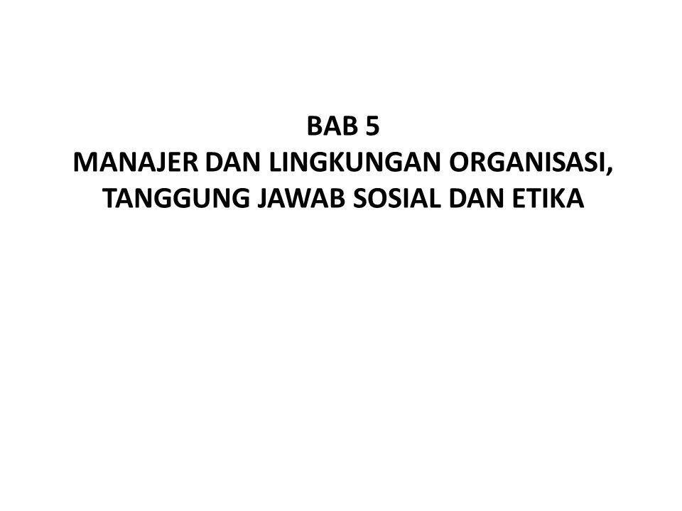 BAB 5 MANAJER DAN LINGKUNGAN ORGANISASI, TANGGUNG JAWAB SOSIAL DAN ETIKA