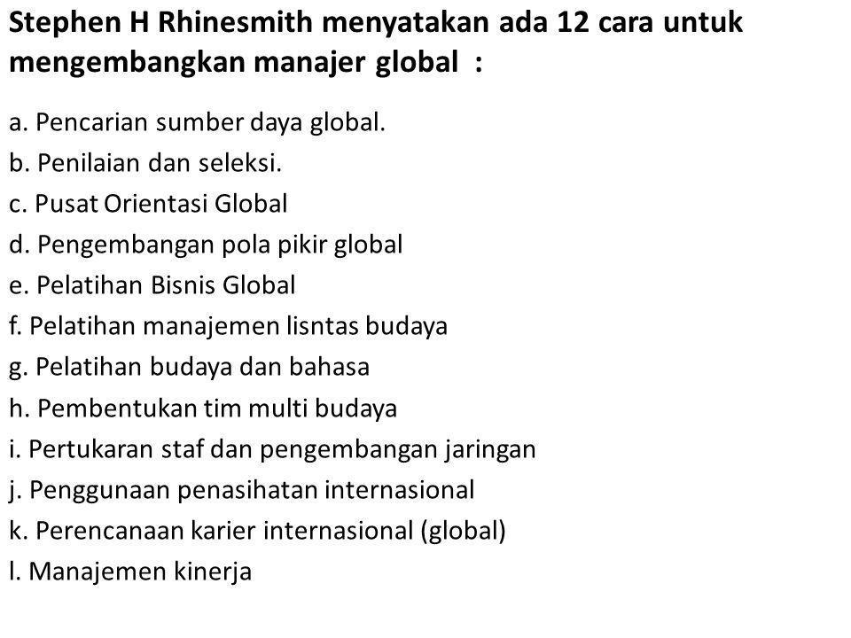 Stephen H Rhinesmith menyatakan ada 12 cara untuk mengembangkan manajer global : a. Pencarian sumber daya global. b. Penilaian dan seleksi. c. Pusat O