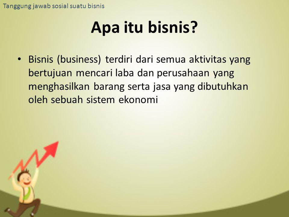 Tanggung jawab sosial suatu bisnis Apa itu bisnis? Bisnis (business) terdiri dari semua aktivitas yang bertujuan mencari laba dan perusahaan yang meng