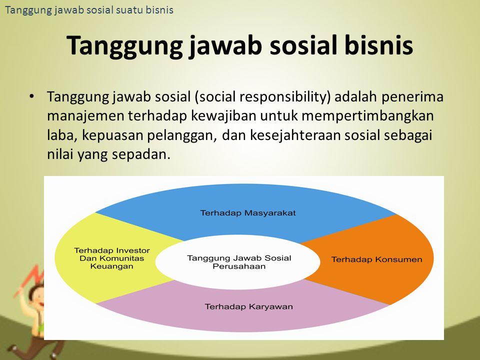 Tanggung jawab sosial suatu bisnis Tanggung jawab sosial bisnis Tanggung jawab sosial (social responsibility) adalah penerima manajemen terhadap kewaj