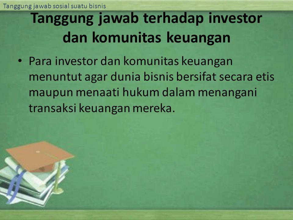 Tanggung jawab sosial suatu bisnis Tanggung jawab terhadap investor dan komunitas keuangan Para investor dan komunitas keuangan menuntut agar dunia bi
