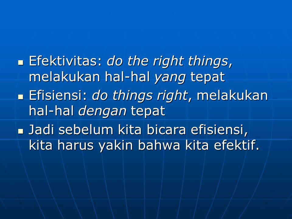Efektivitas: do the right things, melakukan hal-hal yang tepat Efektivitas: do the right things, melakukan hal-hal yang tepat Efisiensi: do things rig