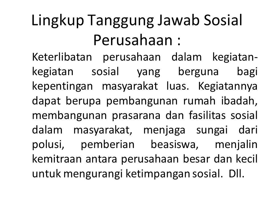 Lingkup Tanggung Jawab Sosial Perusahaan : 1. Keterlibatan perusahaan dalam kegiatan- kegiatan sosial yang berguna bagi kepentingan masyarakat luas. K
