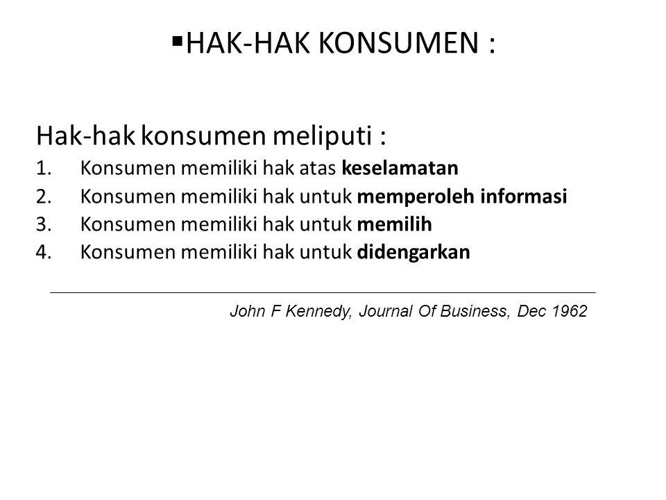  HAK-HAK KONSUMEN : Hak-hak konsumen meliputi : 1.Konsumen memiliki hak atas keselamatan 2.Konsumen memiliki hak untuk memperoleh informasi 3.Konsumen memiliki hak untuk memilih 4.Konsumen memiliki hak untuk didengarkan John F Kennedy, Journal Of Business, Dec 1962