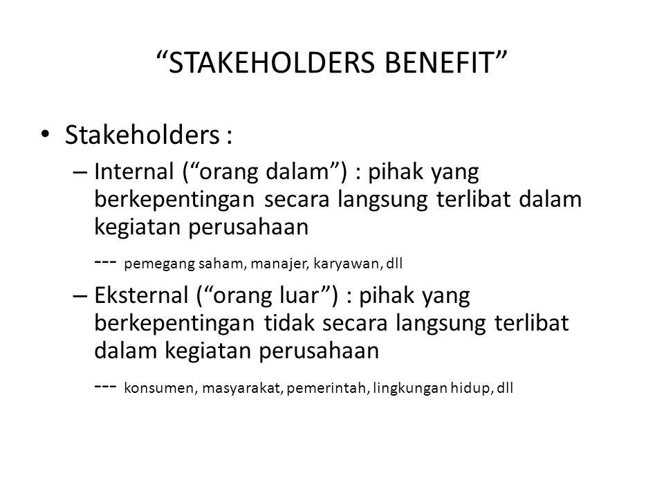 STAKEHOLDERS BENEFIT Stakeholders : – Internal ( orang dalam ) : pihak yang berkepentingan secara langsung terlibat dalam kegiatan perusahaan --- pemegang saham, manajer, karyawan, dll – Eksternal ( orang luar ) : pihak yang berkepentingan tidak secara langsung terlibat dalam kegiatan perusahaan --- konsumen, masyarakat, pemerintah, lingkungan hidup, dll