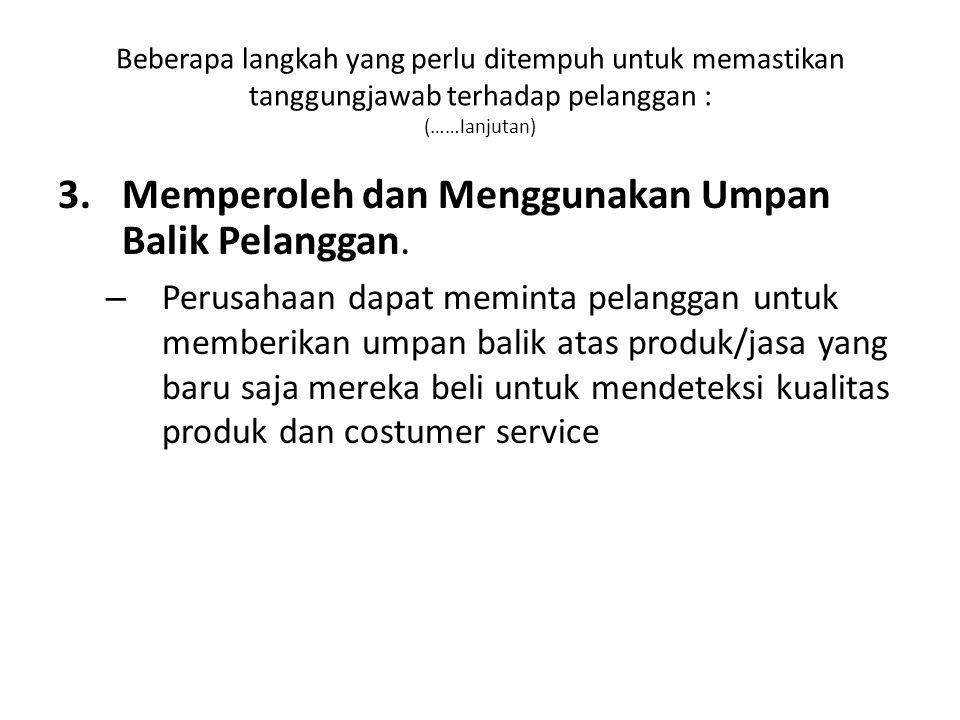 Beberapa langkah yang perlu ditempuh untuk memastikan tanggungjawab terhadap pelanggan : (……lanjutan) 3.Memperoleh dan Menggunakan Umpan Balik Pelanggan.