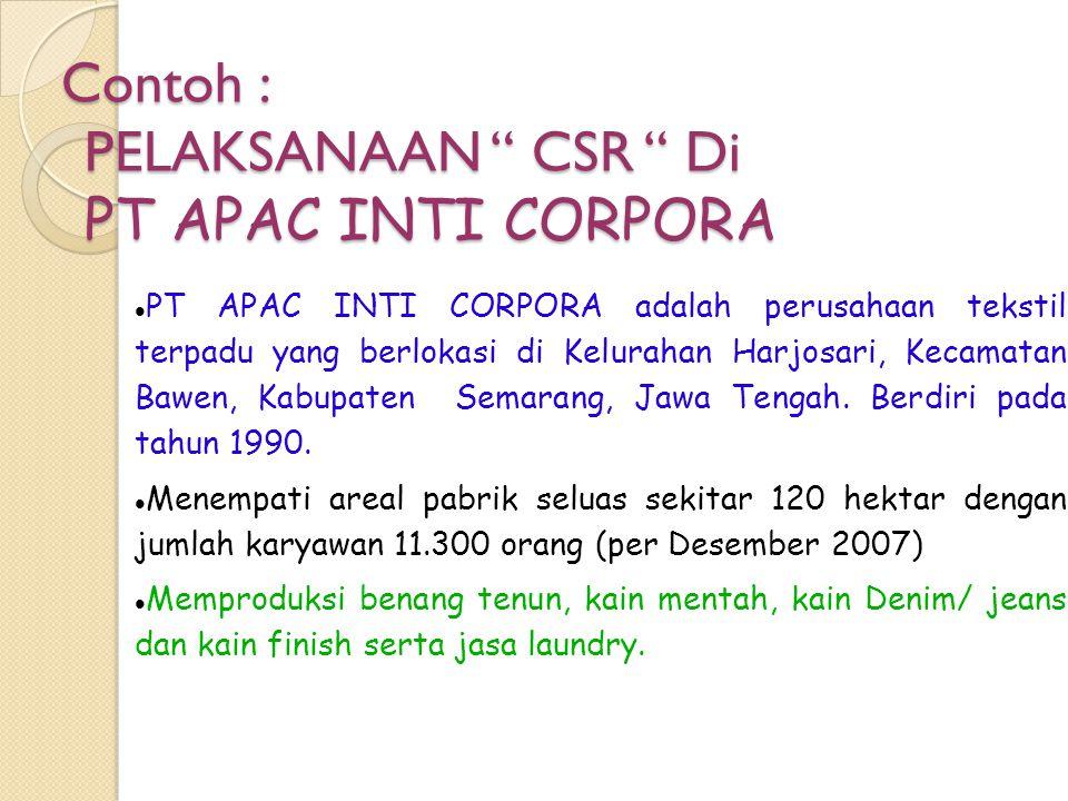Contoh : PELAKSANAAN CSR Di PT APAC INTI CORPORA PT APAC INTI CORPORA adalah perusahaan tekstil terpadu yang berlokasi di Kelurahan Harjosari, Kecamatan Bawen, Kabupaten Semarang, Jawa Tengah.