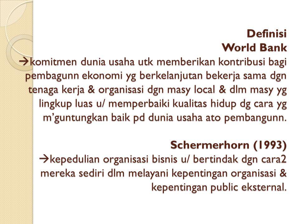 Definisi World Bank  komitmen dunia usaha utk memberikan kontribusi bagi pembagunn ekonomi yg berkelanjutan bekerja sama dgn tenaga kerja & organisas