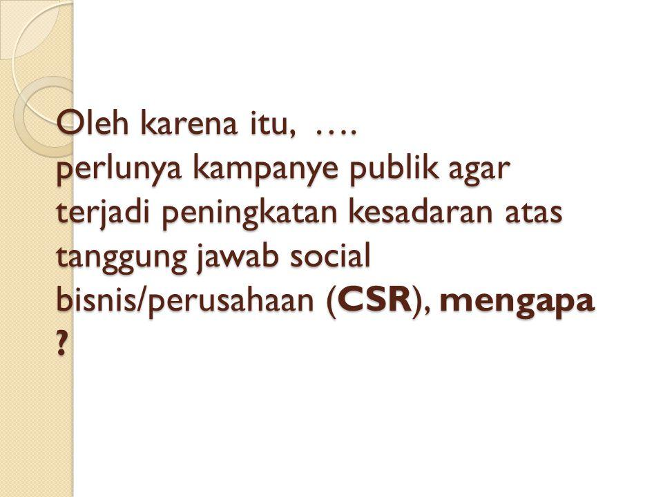 Oleh karena itu, …. perlunya kampanye publik agar terjadi peningkatan kesadaran atas tanggung jawab social bisnis/perusahaan (CSR), mengapa ?