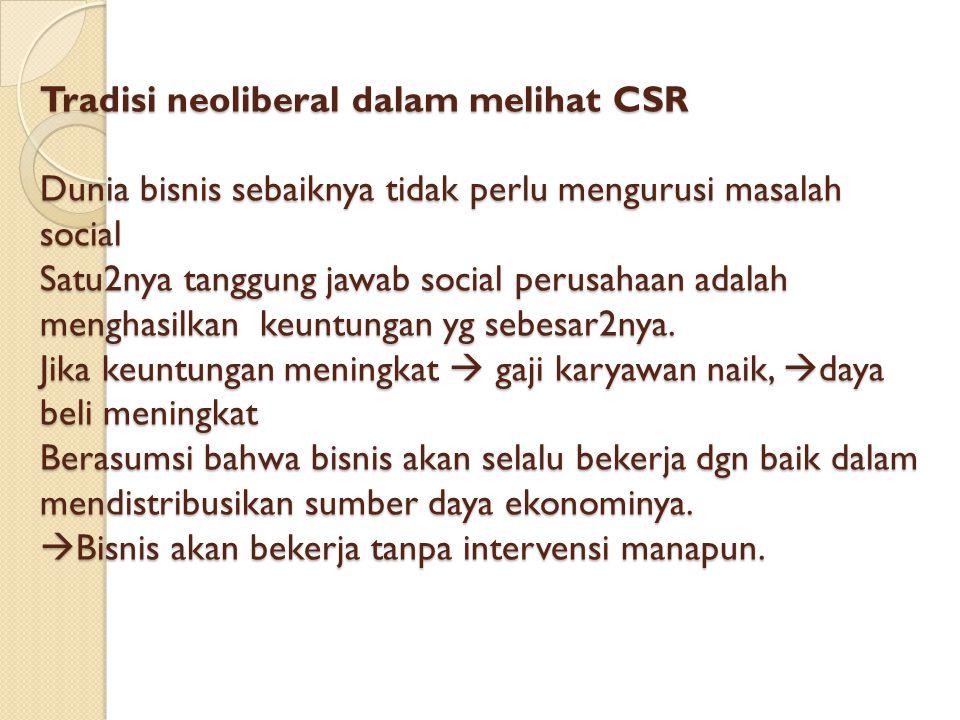 Tradisi neoliberal dalam melihat CSR Dunia bisnis sebaiknya tidak perlu mengurusi masalah social Satu2nya tanggung jawab social perusahaan adalah menghasilkan keuntungan yg sebesar2nya.