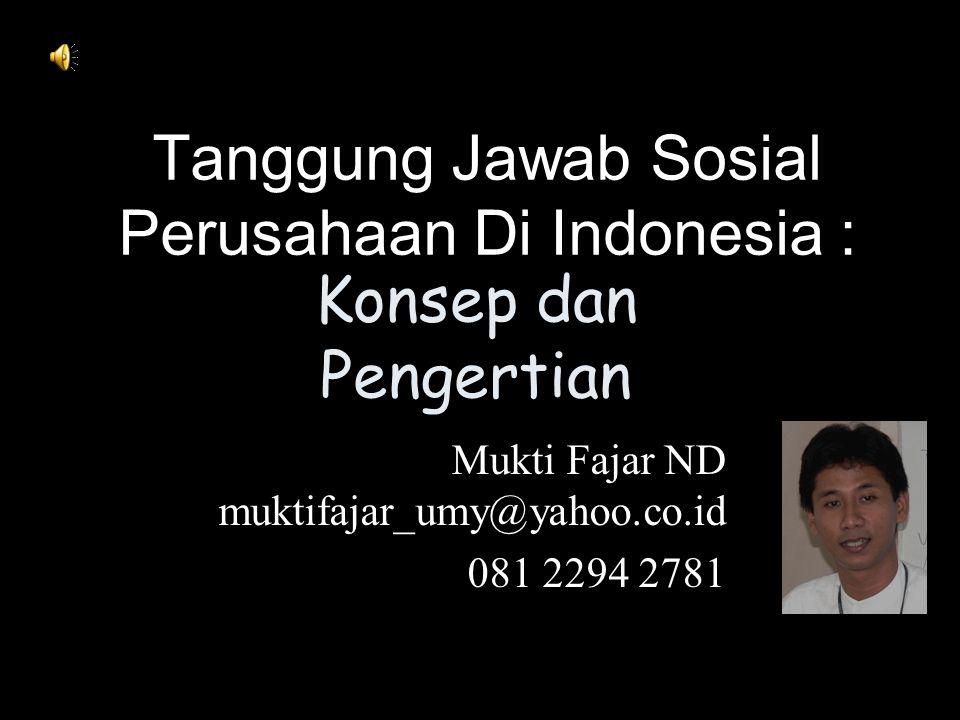 Tanggung Jawab Sosial Perusahaan Di Indonesia : Mukti Fajar ND muktifajar_umy@yahoo.co.id 081 2294 2781 Konsep dan Pengertian