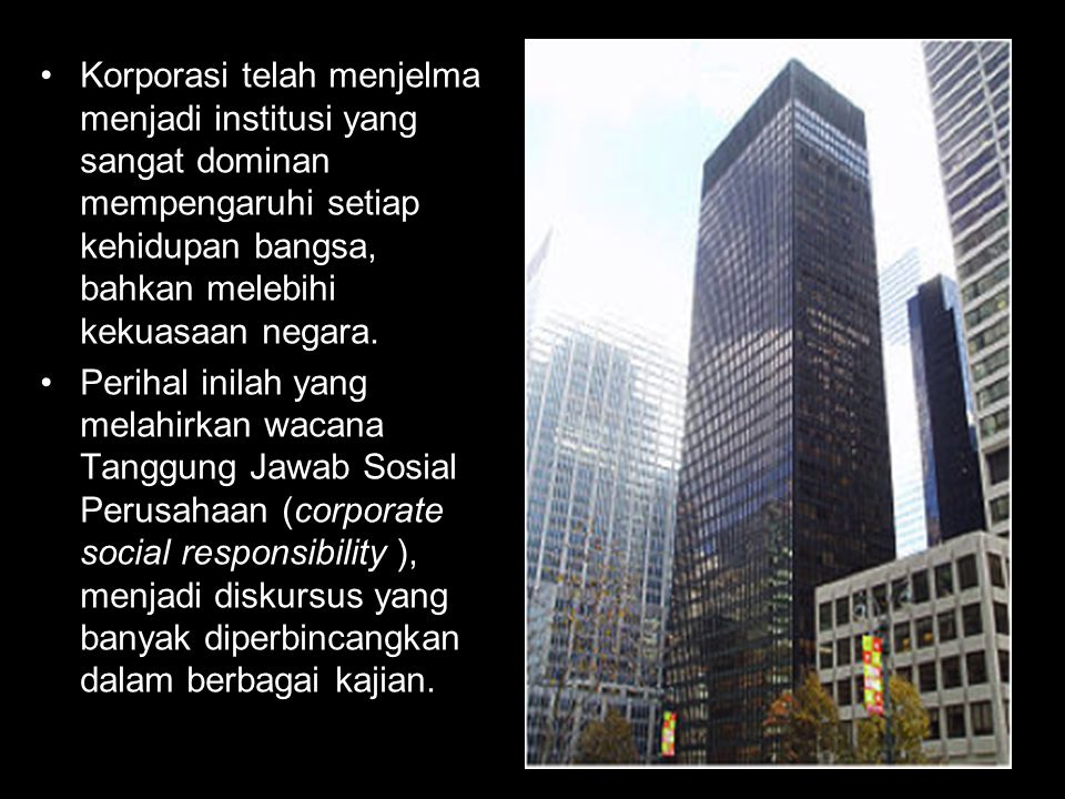 Korporasi telah menjelma menjadi institusi yang sangat dominan mempengaruhi setiap kehidupan bangsa, bahkan melebihi kekuasaan negara. Perihal inilah