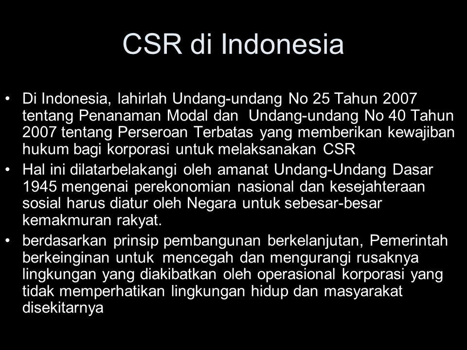 Di Indonesia, lahirlah Undang-undang No 25 Tahun 2007 tentang Penanaman Modal dan Undang-undang No 40 Tahun 2007 tentang Perseroan Terbatas yang memberikan kewajiban hukum bagi korporasi untuk melaksanakan CSR Hal ini dilatarbelakangi oleh amanat Undang-Undang Dasar 1945 mengenai perekonomian nasional dan kesejahteraan sosial harus diatur oleh Negara untuk sebesar-besar kemakmuran rakyat.