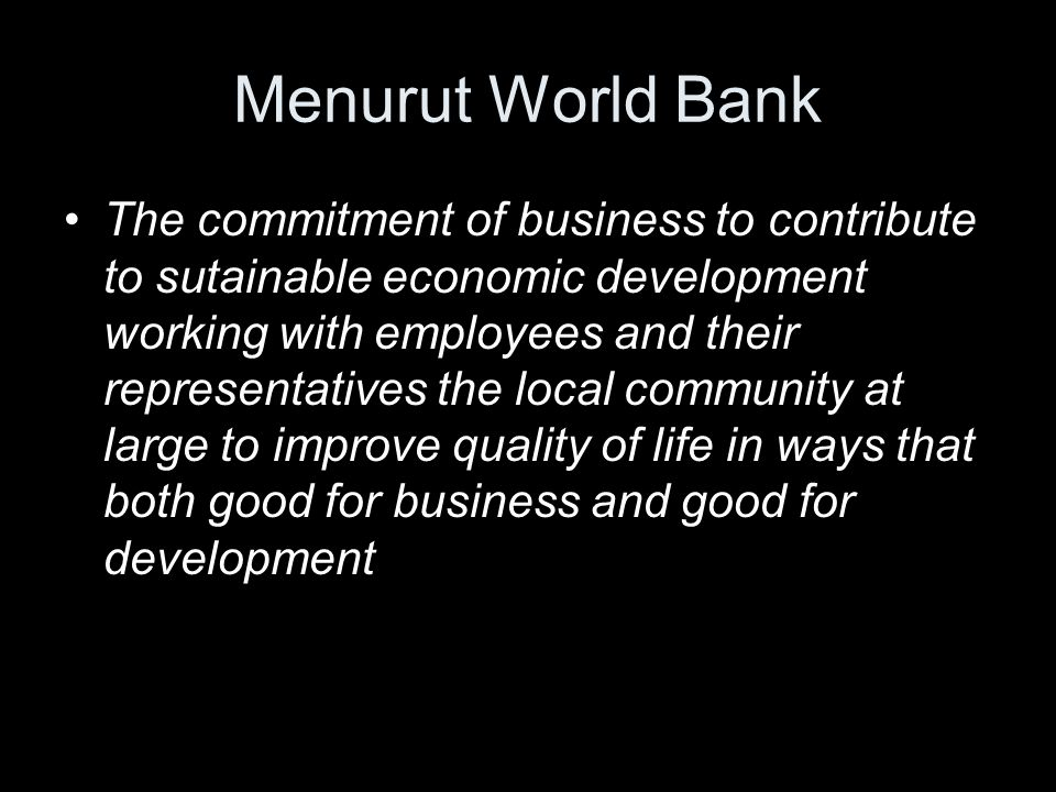 Menurut World Bank The commitment of business to contribute to sutainable economic development working with employees and their representatives the lo