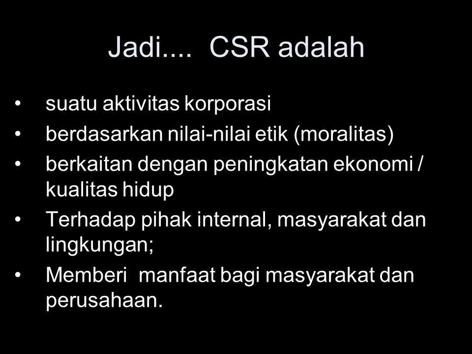 Jadi.... CSR adalah suatu aktivitas korporasi berdasarkan nilai-nilai etik (moralitas) berkaitan dengan peningkatan ekonomi / kualitas hidup Terhadap