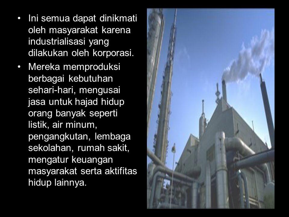 Ini semua dapat dinikmati oleh masyarakat karena industrialisasi yang dilakukan oleh korporasi. Mereka memproduksi berbagai kebutuhan sehari-hari, men