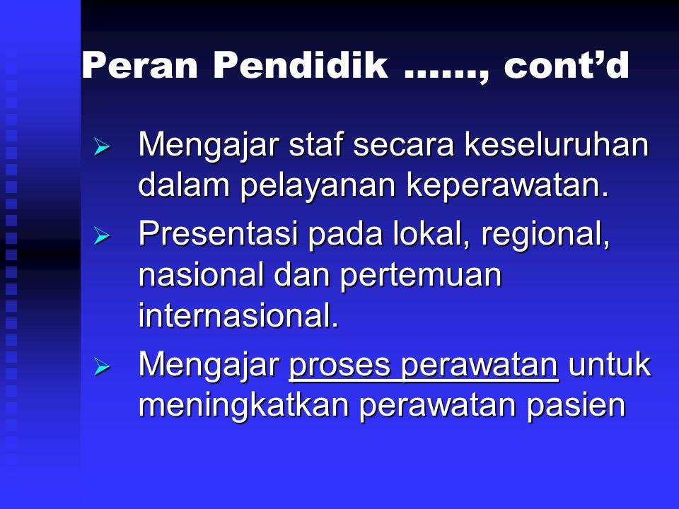 Peran Pendidik ……, cont'd  Mengajar staf secara keseluruhan dalam pelayanan keperawatan.  Presentasi pada lokal, regional, nasional dan pertemuan in