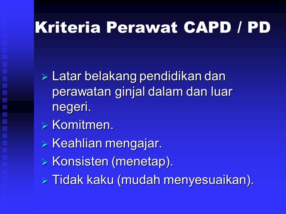 Kriteria Perawat CAPD / PD  Latar belakang pendidikan dan perawatan ginjal dalam dan luar negeri.  Komitmen.  Keahlian mengajar.  Konsisten (menet