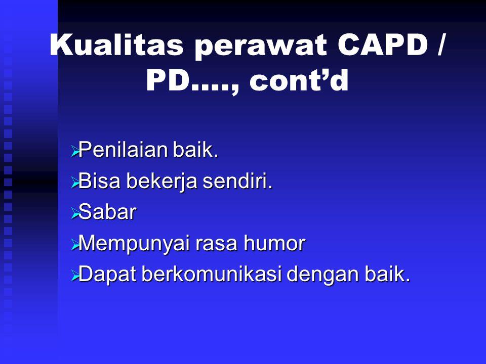 Kualitas perawat CAPD / PD…., cont'd  Penilaian baik.  Bisa bekerja sendiri.  Sabar  Mempunyai rasa humor  Dapat berkomunikasi dengan baik.