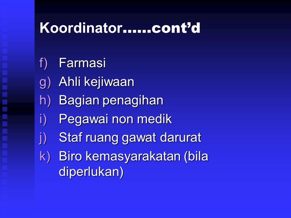 f)Farmasi g)Ahli kejiwaan h)Bagian penagihan i)Pegawai non medik j)Staf ruang gawat darurat k)Biro kemasyarakatan (bila diperlukan) Koordinator ……cont