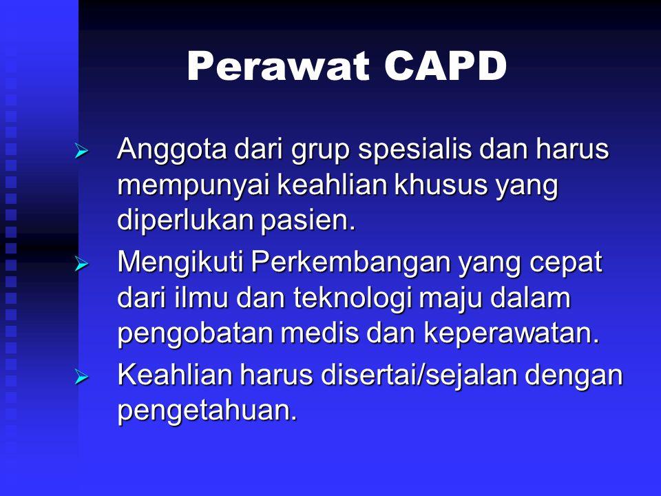 Perawat CAPD  Anggota dari grup spesialis dan harus mempunyai keahlian khusus yang diperlukan pasien.  Mengikuti Perkembangan yang cepat dari ilmu d