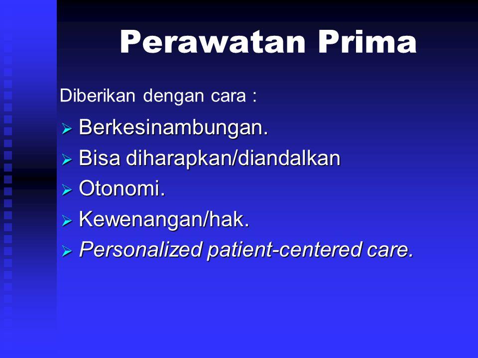 Perawatan Prima  Berkesinambungan.  Bisa diharapkan/diandalkan  Otonomi.  Kewenangan/hak.  Personalized patient-centered care. Diberikan dengan c