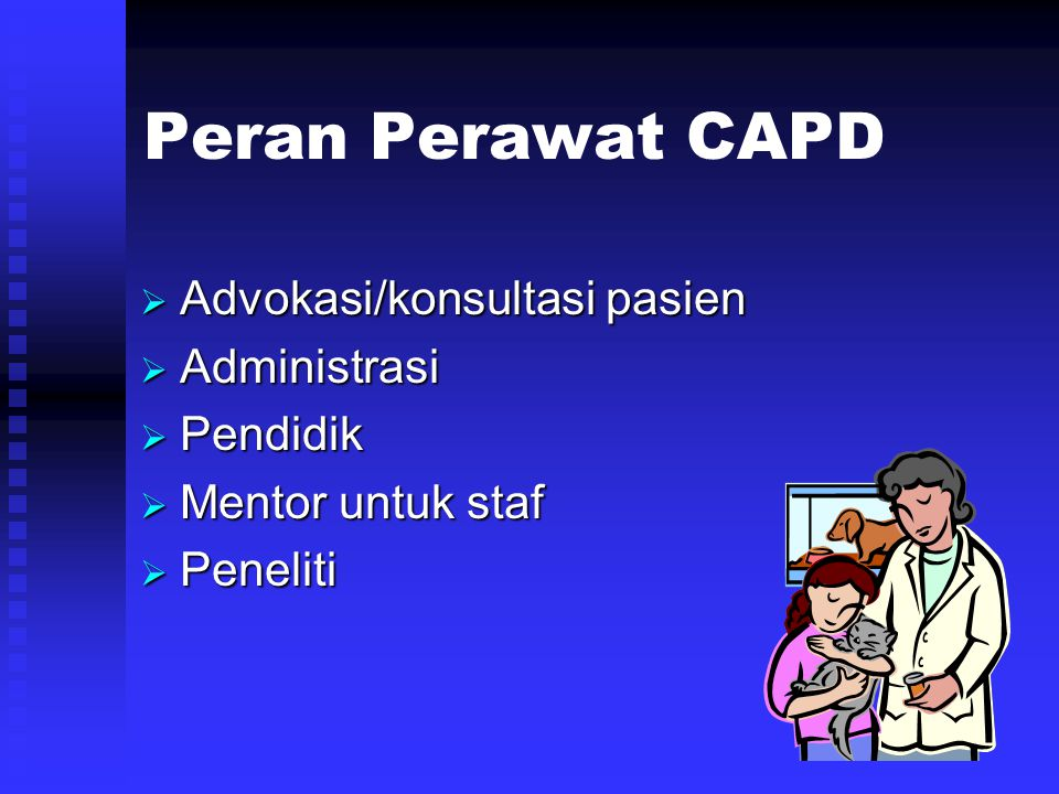 Peran Perawat CAPD  Advokasi/konsultasi pasien  Administrasi  Pendidik  Mentor untuk staf  Peneliti