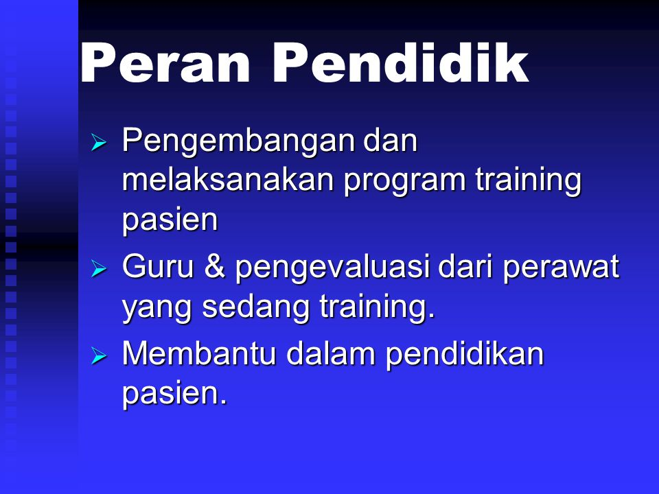 Peran Pendidik  Pengembangan dan melaksanakan program training pasien  Guru & pengevaluasi dari perawat yang sedang training.  Membantu dalam pendi