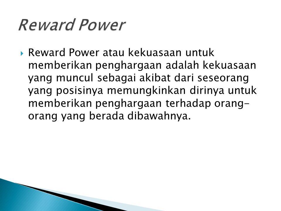  Reward Power atau kekuasaan untuk memberikan penghargaan adalah kekuasaan yang muncul sebagai akibat dari seseorang yang posisinya memungkinkan diri