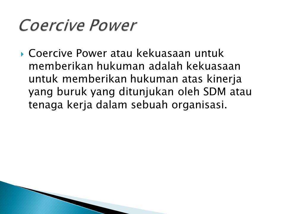 Coercive Power atau kekuasaan untuk memberikan hukuman adalah kekuasaan untuk memberikan hukuman atas kinerja yang buruk yang ditunjukan oleh SDM at