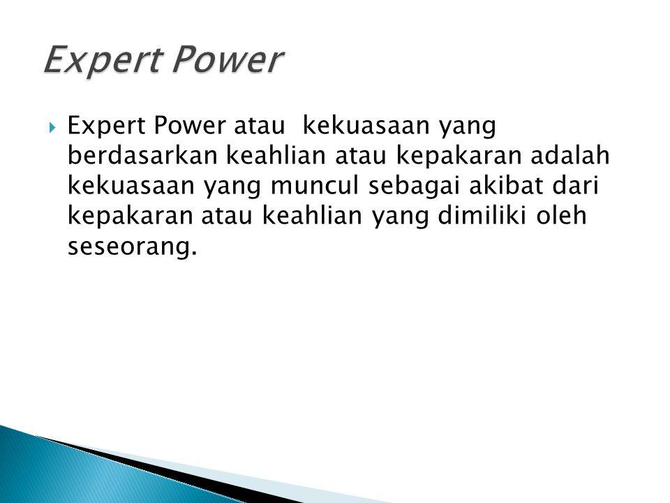  Expert Power atau kekuasaan yang berdasarkan keahlian atau kepakaran adalah kekuasaan yang muncul sebagai akibat dari kepakaran atau keahlian yang d