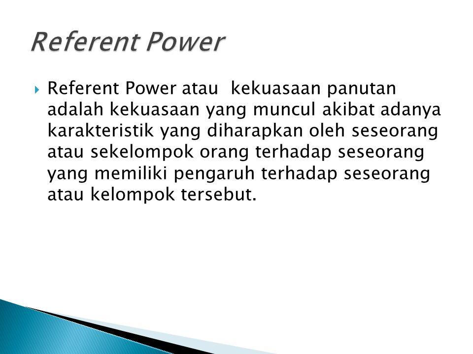 Referent Power atau kekuasaan panutan adalah kekuasaan yang muncul akibat adanya karakteristik yang diharapkan oleh seseorang atau sekelompok orang