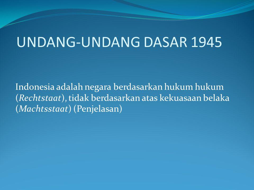 UNDANG-UNDANG DASAR 1945 Indonesia adalah negara berdasarkan hukum hukum (Rechtstaat), tidak berdasarkan atas kekuasaan belaka (Machtsstaat) (Penjelas