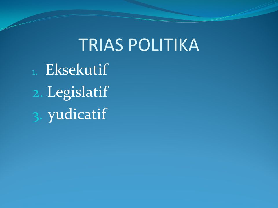 TRIAS POLITIKA 1. Eksekutif 2. Legislatif 3. yudicatif