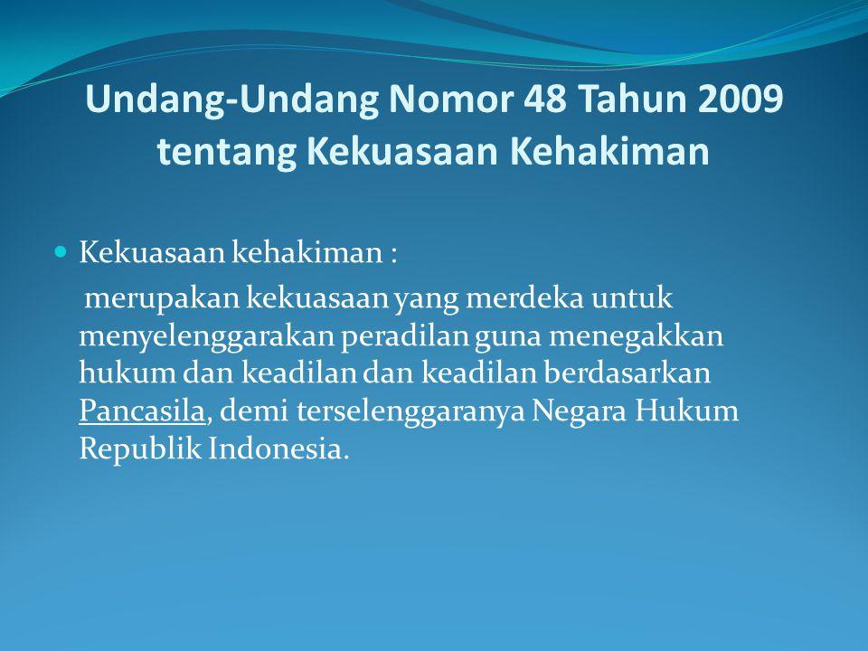Undang-Undang Nomor 48 Tahun 2009 tentang Kekuasaan Kehakiman Kekuasaan kehakiman : merupakan kekuasaan yang merdeka untuk menyelenggarakan peradilan