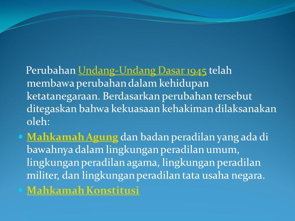 Selain itu terdapat pula Peradilan Syariah Islam di Provinsi Nanggroe Aceh Darussalam, yang merupakan pengadilan khusus dalam Lingkungan Peradilan Agama (sepanjang kewenangannya menyangkut kewenangan peradilan agama)dan peradilan umum.Peradilan Syariah Islam Nanggroe Aceh Darussalam lembaga baru yang berkaitan dengan penyelenggaraan kekuasaan kehakiman yaitu Komisi Yudisial, yang bersifat mandiri, berwenang mengusulkan pengangkatan hakim agung dan mempunyai wewenang lain dalam rangka menjaga dan menegakkan kehormatan, keluhuran martabat serta perilaku hakim.Komisi Yudisial