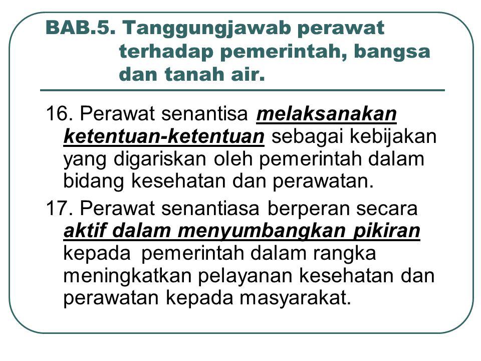BAB.5. Tanggungjawab perawat terhadap pemerintah, bangsa dan tanah air. 16. Perawat senantisa melaksanakan ketentuan-ketentuan sebagai kebijakan yang