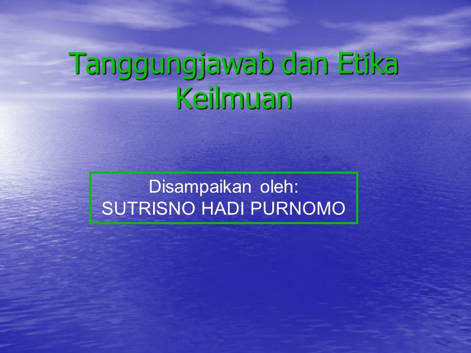 Tanggungjawab dan Etika Keilmuan Disampaikan oleh: SUTRISNO HADI PURNOMO
